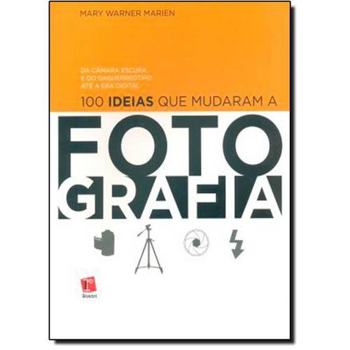 100 Ideias que Mudaram a Fotografia: da Câmara Escura e do Daguerreotipo Até a Era Digital