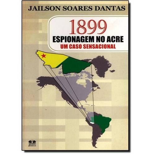 1899 Espionagem no Acre :Um Caso Sensacional