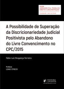 A Possibilidade de Superação da Discricionariedade Judicial Positivista Pelo Abandono do Livre Convencimento no CPC/2015 (2018)
