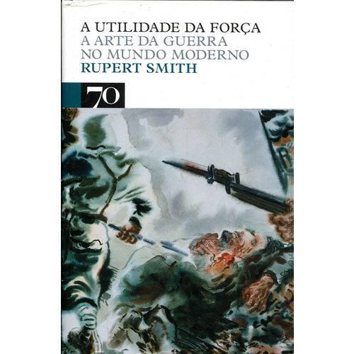 A Utilidade da Força - a Arte da Guerra no Mundo Moderno