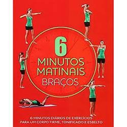 Livro - 6 Minutos Matinais: Braços - 6 Minutos Diários de Exercícios para um Corpo Firme, Tonificado e Esbelto