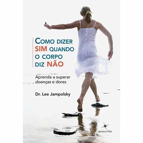 Livro - Como Dizer Sim Quanto o Corpo Diz Não: Aprenda a Superar Doenças e Dores