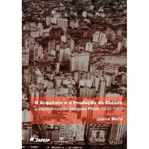 Livro - o Arquiteto e a Produção da Cidade: a Experiência de Jacques Pilon, 1930-1960