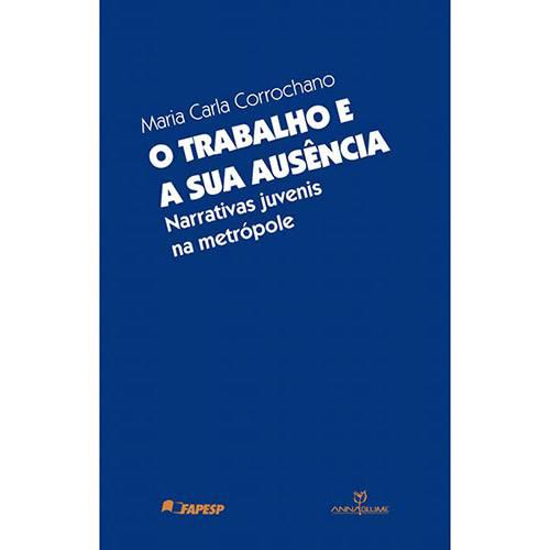 Livro - o Trabalho e a Sua Ausência: Narrativas Juvenis na Metrópole