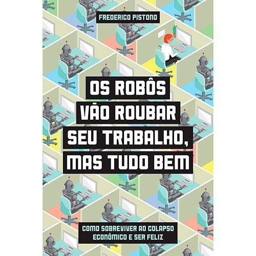 Livro - os Robôs Vão Roubar Seu Trabalho, Mas Tudo Bem - Como Sobreviver ao Colapso Econômico e Ser Feliz