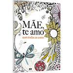 Livro para Colorir Adulto - Mãe, te Amo com Todas as Cores 1ª Edição