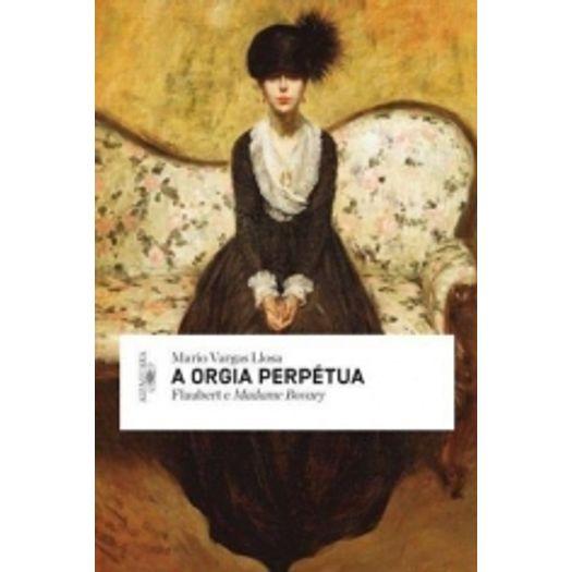 Orgia Perpetua, a - Flaubert e Madame Bovary - Alfaguara
