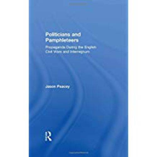Politicians And Pamphleteers: Propaganda During The English Civil Wars And Interregnum