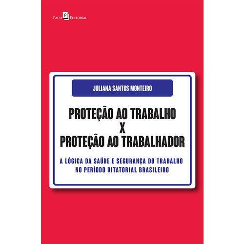 Proteção ao Trabalho X Proteção ao Trabalhador: a Lógica da Saúde e Segurança do Trabalho no Período Ditatorial Brasileiro
