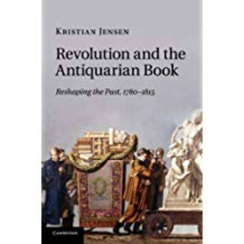 Revolution And The Antiquarian Book: Reshaping The Past, 1780 1815