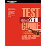 Airframe Test Guide 2010: The Fast-Track To Study For And Pass The FAA Aviation Maintenance Technician Airframe Knowledge Exam (2010)