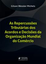 As Repercussões Tributárias dos Acordos e Decisões da Organização Mundial do Comércio (2019)