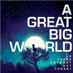CD - a Great Big World: Is There Anybody Out There?