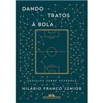 Dando Tratos à Bola - Ensaios Sobre Futebol - 1ª Ed.