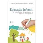 Educacao Infantil - da Construcao do Ambiente as Praticas Pedagogicas - Vozes