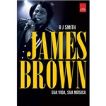 James Brown. Sua Vida. Sua Música.