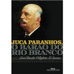 Juca Paranhos, o Barão do Rio Branco - 1ª Ed.