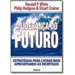 Liderança do Futuro, A: Estratégias para Lucrar Mais Aproveitando as Incertezas