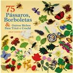 Livro - 75 Pássaros, Borboletas & Outros Bichos para Tricô e Crochê