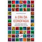 Livro - a Era da Iconofagia: Reflexões Sobre Imagem, Comunicação, Mídia e Cultura