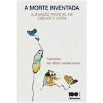 Livro - a Morte Inventada: Alienação Parental em Ensaios e Vozes