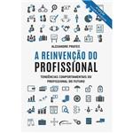 Livro - a Reinvenção do Profissional: Tendências Comportamentais do Profissional do Futuro