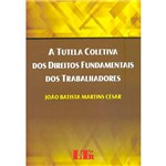 Livro - a Tutela Coletiva dos Direitos Fundamentais dos Trabalhadores