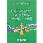 Livro - as Ondas Renovatorias do Acesso à Justiça no Processo do Trabalho