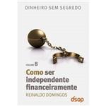 Livro - Como Ser Independente Financeiramente: Coleção Dinheiro Sem Segredo - Volume VIII