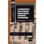 Livro - Convergência Entre Práticas Humanitárias e Segurança Internacional, a - Coleção para Entender