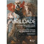 Livro - História da Virilidade: a Invenção da Virilidade da Antiguidade às Luzes - Volume I