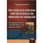 Livro - Inclusão das Pessoas com Deficiência no Mercado de Trabalho: o Conceito de Pessoa com Deficiência e Sua Aplicação Jurídica