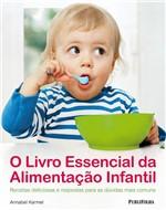 Livro - Livro Essencial da Alimentação Infantil, o - Receitas Deliciosas e Respostas para as Dúvidas Mais Comuns