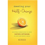 Livro - Meeting Your Half-Orange - An Utterly Upbeat Guide To Using Dating Optimism To Find Your Perfect Match