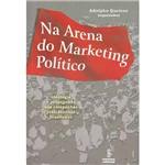 Livro - na Arena do Marketing Político: Ideologia e Propaganda Nas Campanhas Presidenciais Brasileiras