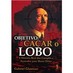 Livro - Objetivo: Caçar o Lobo - a Historia Real dos Complos e Atentados para Matar Hitler