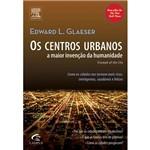 Livro - os Centros Urbanos - a Maior Invenção da Humanidade - Como as Cidades Nos Tormam Mais Ricos, Inteligentes, Saudáveis e Felizes