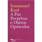 Livro - Paz Perpetua e Outros Opusculos, a