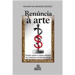 Livro - Renúncia à Arte: Ensaio Sobre a Razão Utilitária da Medicina Contemporânea