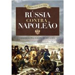 Livro - Rússia Contra Napoleão: a Batalha Pela Europa de 1807 a 1814