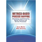 Metrics-Based Process Mapping: Identifying And Eliminating Waste In Office And Service Processes (Revised)
