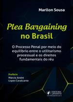 Plea Bargaining no Brasil: o Processo Penal Através do Equilíbrio Entre o Utilitarismo Processual e os Direitos Fundamentais do Réu (2019)