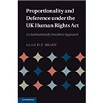 Proportionality And Deference Under The UK Human Rights ACT: An Institutionally Sensitive Approach. Alan D.P. Brady
