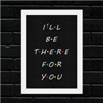 Quadro I'll Be There For You - Moldura Branca