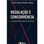 Regulação e Concorrência - a Atuação do Cade em Setores de Infraestrutura 1ª Ed