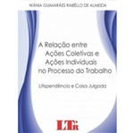 Relacao Entre Acoes Coletivas e Acoes Individuais no Processo do Trabalho, a - Ltr