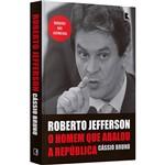 Roberto Jefferson: o Homem que Abalou a República - 1ª Ed.