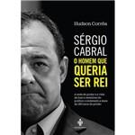 Sérgio Cabral: o Homem que Queria Ser Rei - 1ª Ed.