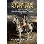 The Fall Of Napoleon, Volume I: The Allied Invasion Of France, 1813-1814