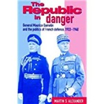 The Republic In Danger: General Maurice Gamelin And The Politics Of French Defence, 1933 1940 (Revised)